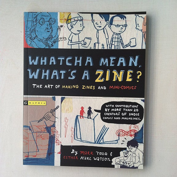 """Mark Todd and Esther Pearl Watson, Whatcha' Mean, What's A Zine?, 110 pages, signed, 7"""" x 9"""""""